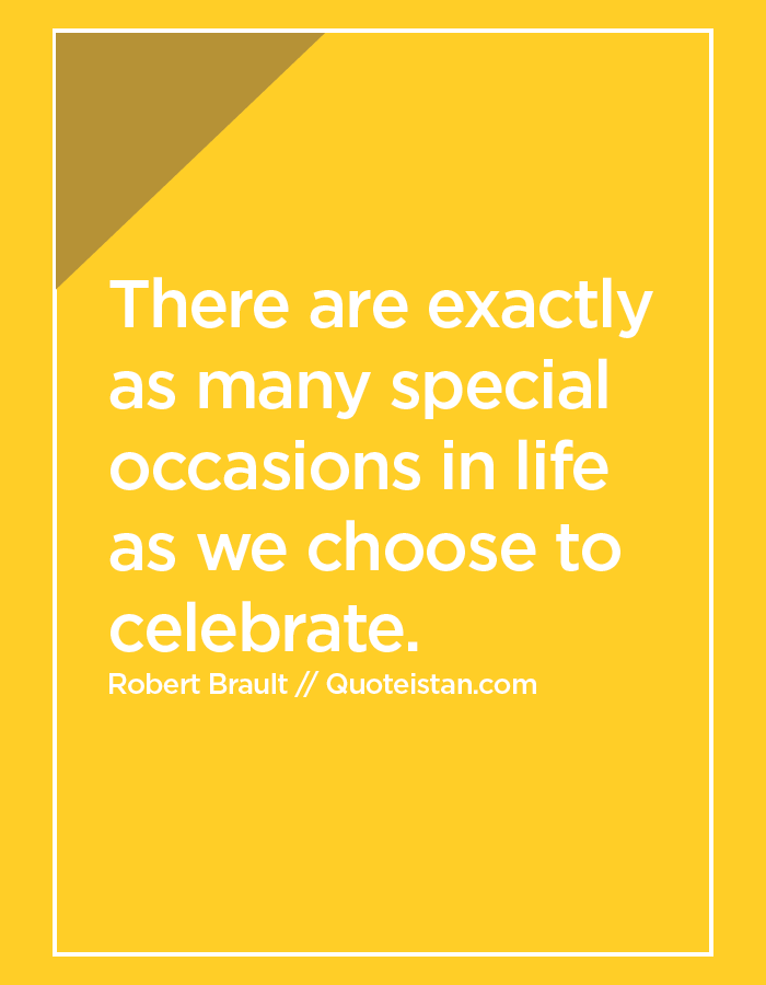 There are exactly as many special occasions in life as we choose to celebrate.