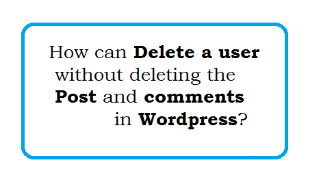How can delete a user without deleting the post and comments in wordpress?