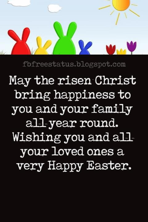 Happy Easter Messages, May the risen Christ bring happiness to you and your family all year round. Wishing you and all your loved ones a very Happy Easter.