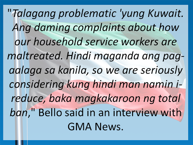 "Following disturbing reports of maltreatment by employers, the Philippines may send less Household Service Workers out to Kuwait—if not a total ban in the country, according to Labor Secretary Silvestre H. Bello III. ""Talagang problematic 'yung Kuwait eh. Ang daming complaints about how our HSW [household service workers] are maltreated. Hindi maganda ang pag-aalaga sa kanila, so we are seriously considering kung hindi man namin i-reduce, baka magkakaroon ng total ban,"" Bello said in an interview with GMA News <IMAGE> This follows a very similar statement made during the President's state visit to Saudi Arabia. Amid incidents of abuses committed by employers and recruiters alike, the Labor Secretary said the Philippine government is seriously considering a ban on the deployment of domestic helpers to Saudi Arabia. Bello – who is with the entourage of President Rodrigo Duterte – said he had tasked labor attaches to strictly monitor the situation of OFWs already in the Middle East. He said labor attaches had been warned they would be replaced if they should fail to report incidents of abuses against Filipino workers, including domestic helpers. <IMAGE> As for implementation of the plan, Secretary Bello is expecting a delay because the government does not want to make it seem like a ""retaliatory move."" ""Napag-isipan naman namin na 'pag ginawa namin 'yun, baka isipin ng Kuwaiti government na retaliatory move ito so medyo pinapatagal namin, para sa ganon na hindi ganon ang magiging impression nila"" he said. It is not surprising to see images of cruelty in the Middle East. Many reports of foreign workers abused, raped or killed are heard of on a weekly basis. Many believe that the numbers are far more than what is being reported due in fact to the strict cultural practices in the said countries. A recent video, seen above, is a good example of abuse in the Middle East. It shows a foreign household worker, believed to be Ethiopian, dangling from the window of their apartment. Employers are notoriously known to require any task from their workers, regardless of dangers. The worker is believed to be cleaning the window of their 7th floor apartment before she fell. The video was taken by her employer no less, instead of helping the poor lady."