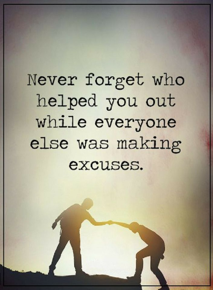 Never Forget Who Helped You Out While Everyone Else Was Making Impressive Excuses Quotes