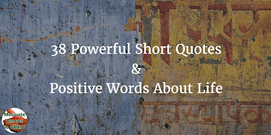 38 Powerful Short Quotes And Positive Words About Life