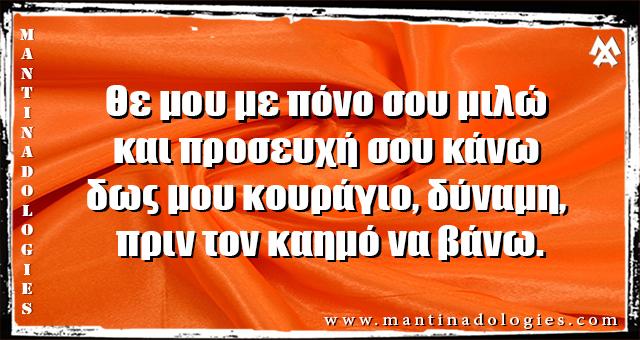 Μαντινάδες - Θε μου με πόνο σου μιλώ και προσευχή σου κάνω  δως μου κουράγιο, δύναμη, πριν τον καημό να βάνω.
