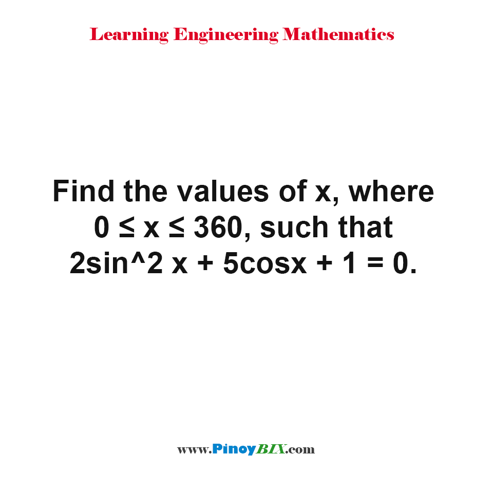 Find the values of x, where 0 ≤ x ≤ 360, such that 2sin^2 x + 5cosx + 1 = 0.