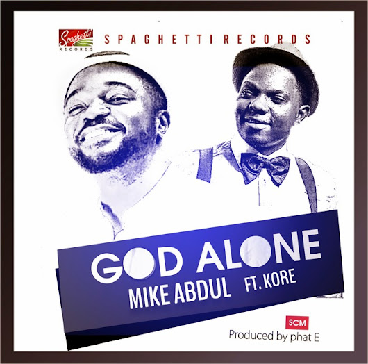 NEW MUSIC: MIKE ABDUL - GOD ALONE FEATURING K'ORE