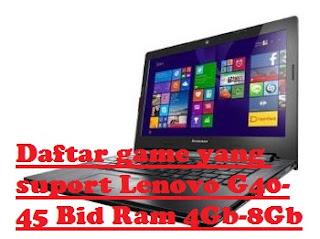 Daftar Game Yang Bisa Di Mainkan Laptop Lenovo G40-45 Seri BID