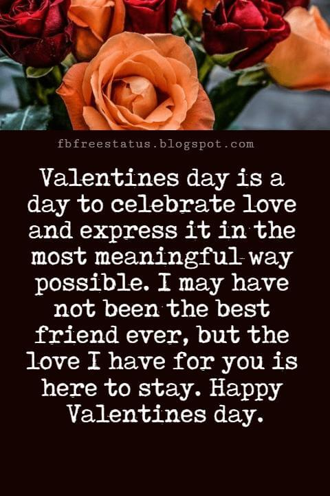 Valentines Day Messages For Friends, Valentines day is a day to celebrate love and express it in the most meaningful way possible. I may have not been the best friend ever, but the love I have for you is here to stay. Happy Valentines day.
