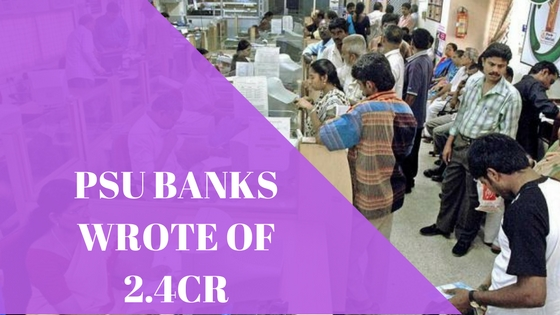 Public Sector Banks Wrote Off Rs.2.41 Lakh Crore Loan In 3 Years