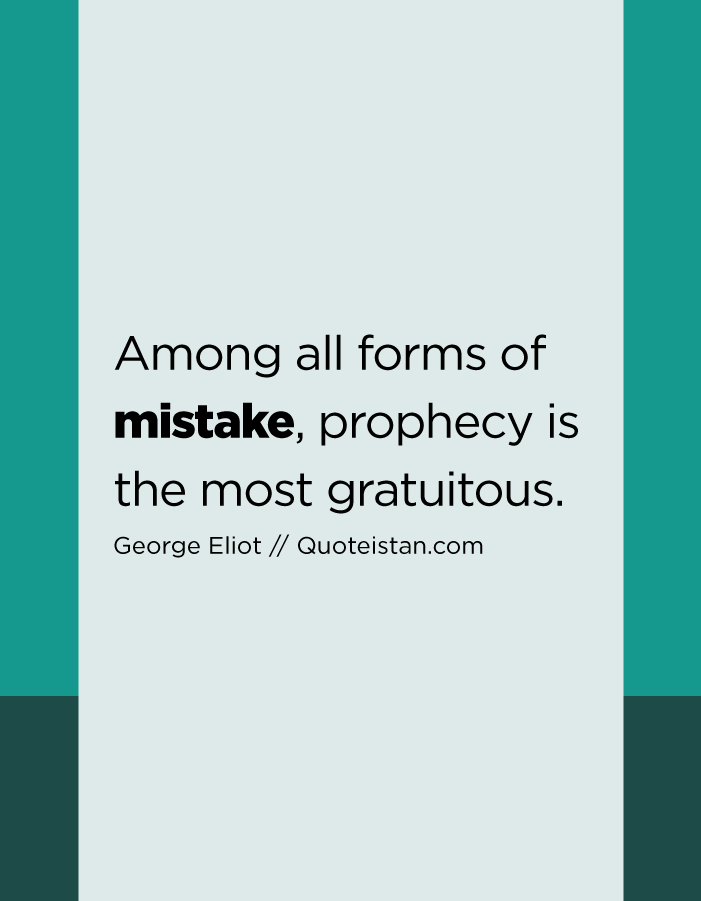 Among all forms of mistake, prophecy is the most gratuitous.