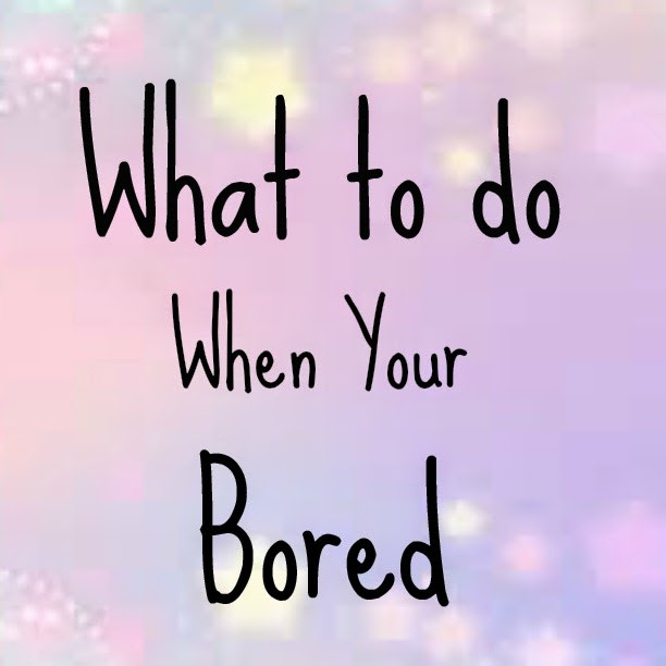 what do you when your bored