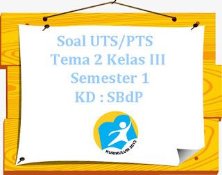 Contoh Soal UTS/ PTS K13 Tema 2 Kelas 3 Semester 1 KD : SBdP