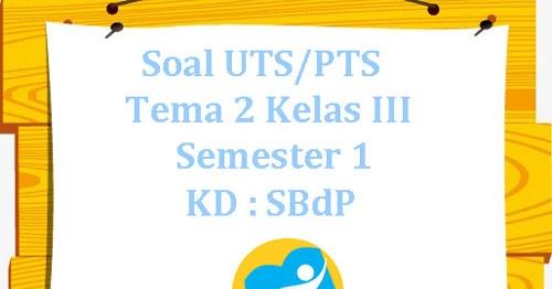 Soal Uts Pts K13 Tema 2 Kelas 3 Semester 1 Kd Sbdp Juragan Les