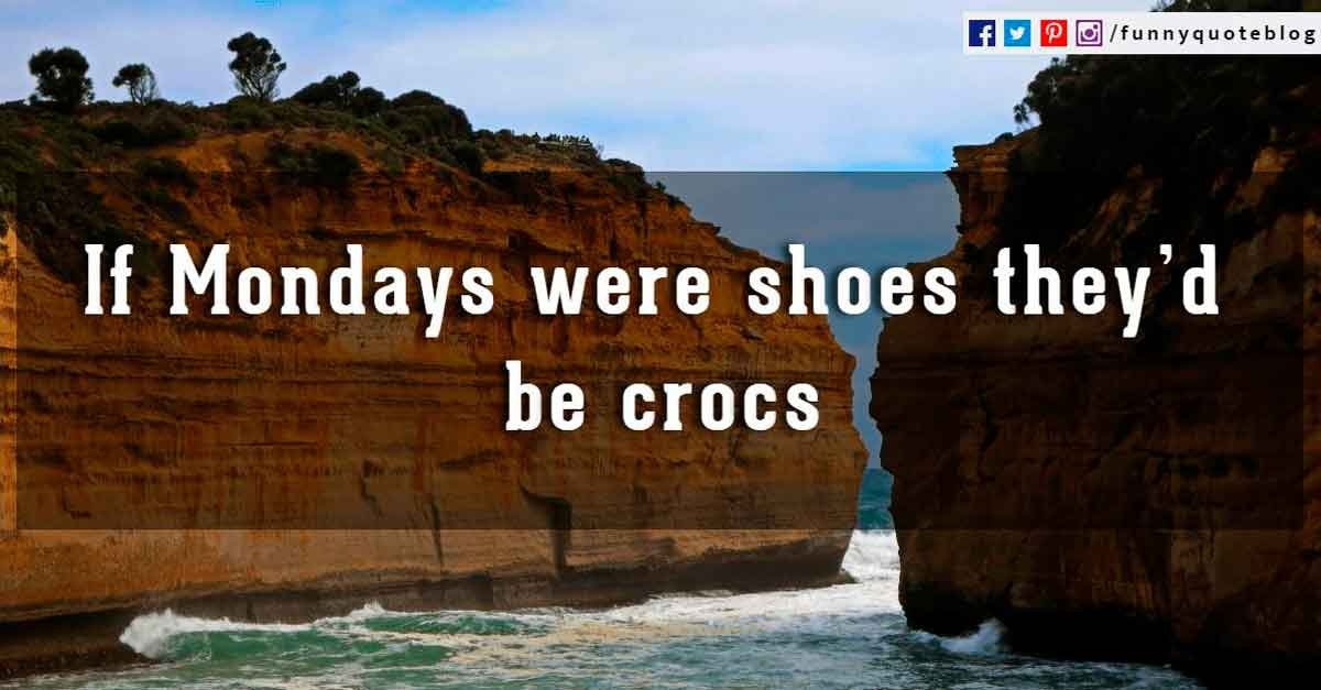 If Mondays were shoes they�d be crocs.
