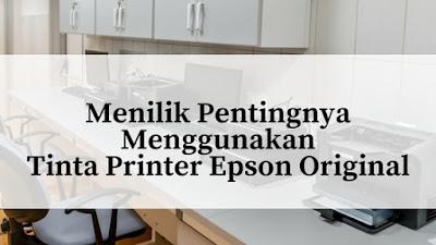Menilik Pentingnya Menggunakan Tinta Printer Epson Original
