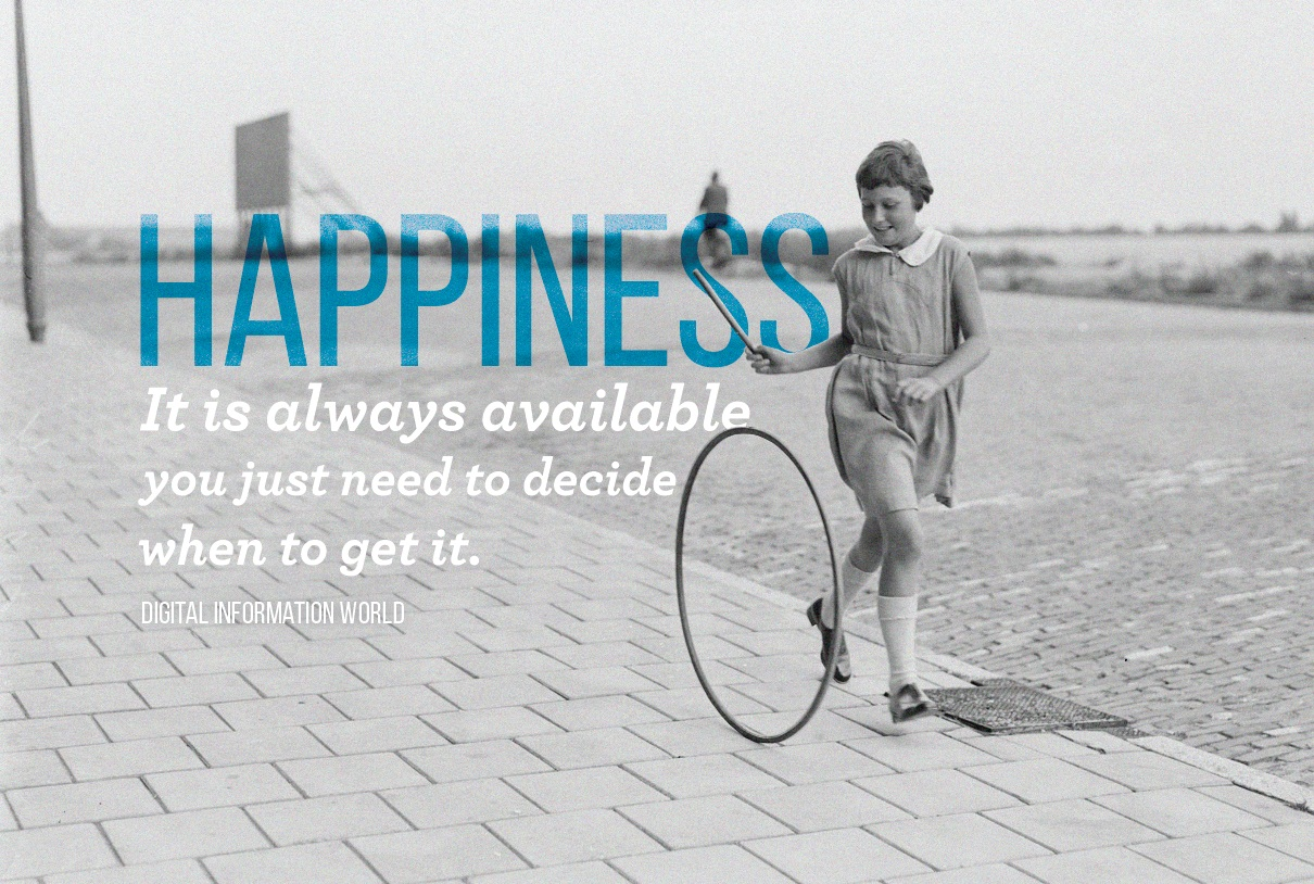 Happiness It is always available you just need to decide when to get it.
