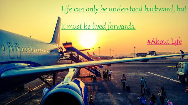 Life can only be understood backward, but it must be lived   forwards.
