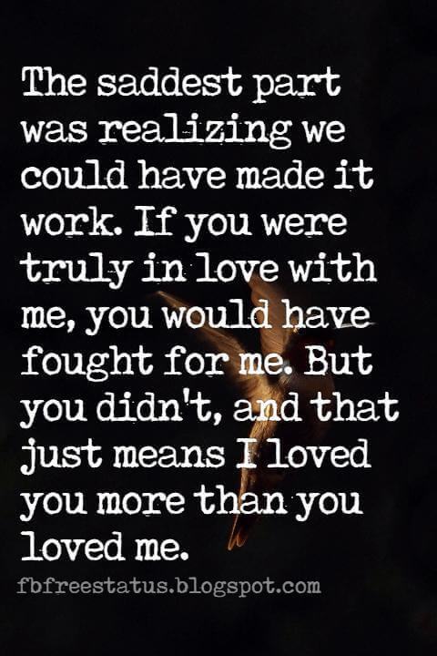 sad heartbroken quotes, The saddest part was realizing we could have made it work. If you were truly in love with me, you would have fought for me. But you didn't, and that just means I loved you more than you loved me.