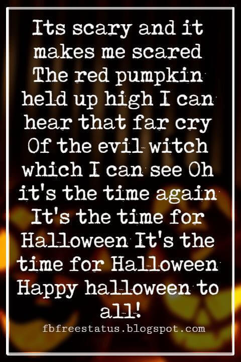 Halloween Messages, Happy Halloween Message, Its scary and it makes me scared The red pumpkin held up high I can hear that far cry Of the evil witch which I can see Oh it's the time again It's the time for Halloween It's the time for Halloween Happy halloween to all!