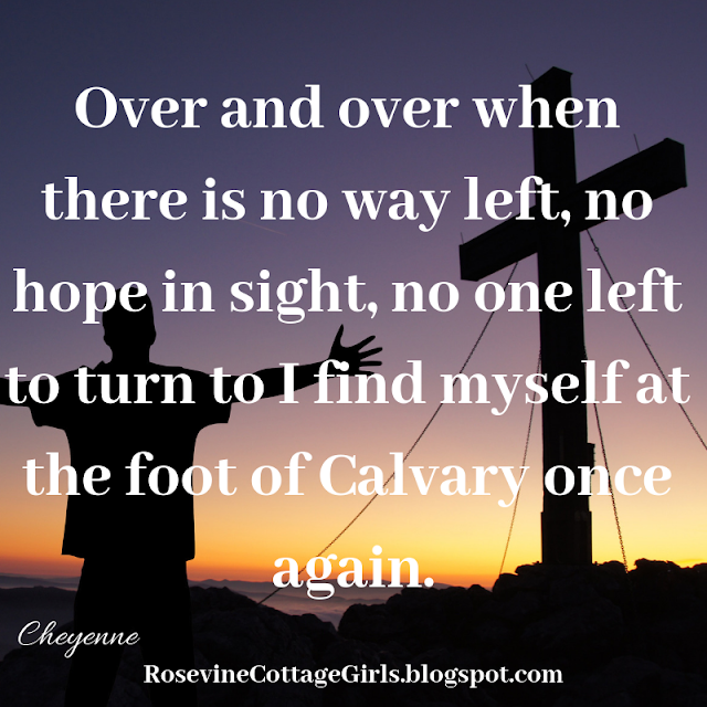Over and over when there is no way left, no hope in sight, no one left to turn to I find myself at the foot of Calvary once again.