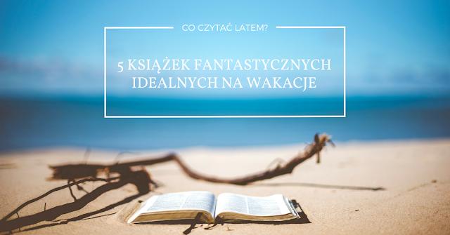 Wiedźmowa głowologia, zestawienie książek, TOP 5 najlepszych książek na lato, fantastyka, literatura fantastyczna na wakacje