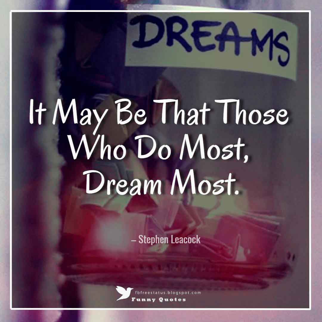 """It May Be That Those Who Do Most, Dream Most."" – Stephen Leacock"
