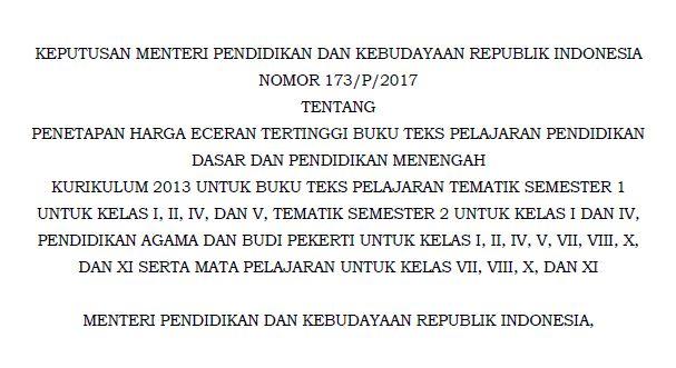KEPUTUSAN MENTERI PENDIDIKAN DAN KEBUDAYAAN REPUBLIK INDONESIA NOMOR 173/P/2017 TENTANG PENETAPAN HARGA ECERAN TERTINGGI BUKU TEKS PELAJARAN PENDIDIKAN DASAR DAN PENDIDIKAN MENENGAH KURIKULUM 2013 UNTUK BUKU TEKS PELAJARAN TEMATIK SEMESTER 1 UNTUK KELAS I, II, IV, DAN V, TEMATIK SEMESTER 2 UNTUK KELAS I DAN IV, PENDIDIKAN AGAMA DAN BUDI PEKERTI UNTUK KELAS I, II, IV, V, VII, VIII, X, DAN XI SERTA MATA PELAJARAN UNTUK KELAS VII, VIII, X, DAN XI
