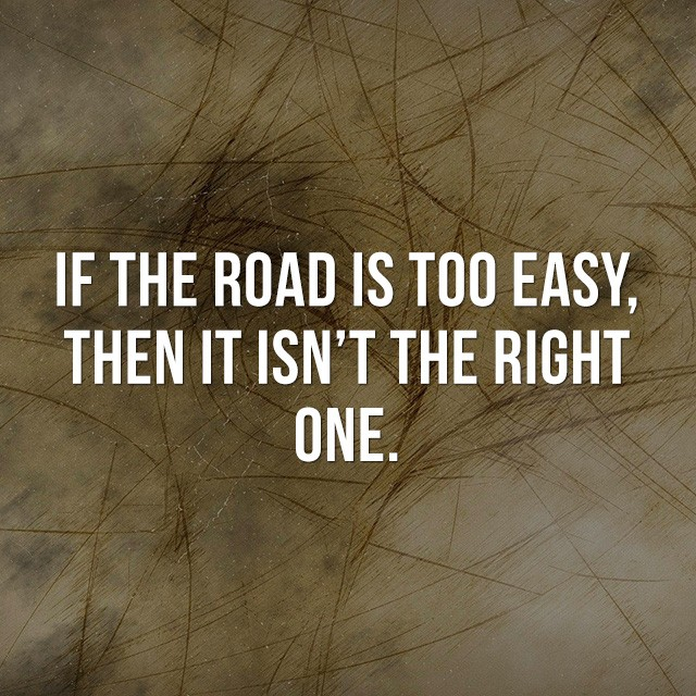 If the road is too easy, then it isn't the right one. - Motivational Quotes Images