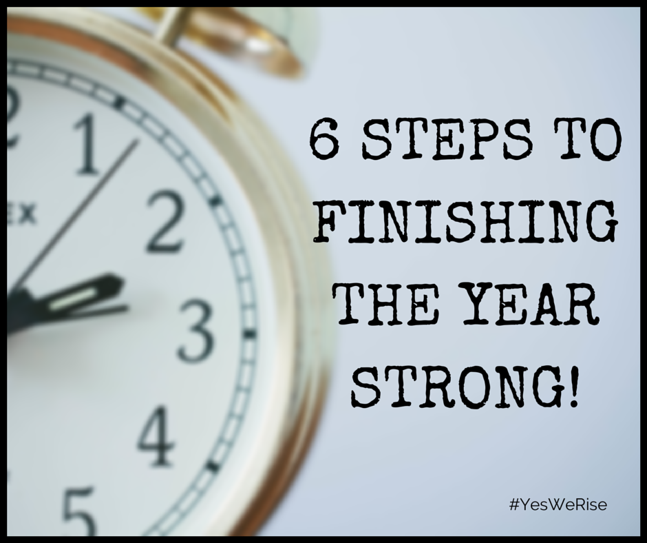 6 Steps To  Finishing The Year Strong! | Yes, We Rise