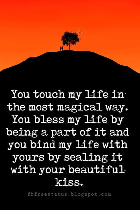 Sweet Love Sayings, You touch my life in the most magical way. You bless my life by being a part of it and you bind my life with yours by sealing it with your beautiful kiss.