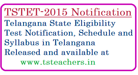 Telangana State Teachers Eligibility Test-2015 Notification | TSTET-2015 Notification | Tealangana State TET-2015 Notification and Syllabus | Apply Online for Telangana State Teachers Eligibility Test-2015 | Complete Schedule for TSTET-2015 released in Telangana | tstet-2015-notification-telangana-state-eligibility-test-apply-online-syllabus-schedule