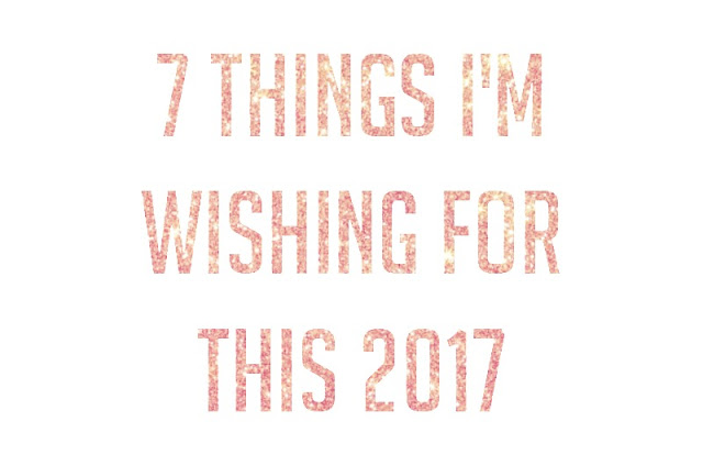 7 Things I'm Wishing for this 2017