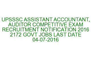 UPSSSC ASSISTANT ACCOUNTANT, AUDITOR, LEKHA PARIKSHAK, SAHAYAK LEKHPAL COMPETITIVE EXAM RECRUITMENT NOTIFICATION 2016 2172 GOVT JOBS LAST DATE 04-07-2016