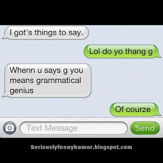 I gots things to say! Lol do yo thank g! When u says g you means grammatical genius! Of courze!