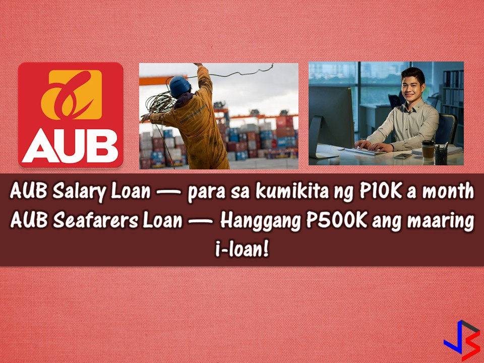 For minimum wage earners, there are times that it is hard to apply for a loan even in government financial institution, how much more in private. If you are receiving around P10,000 a month salary, it is really hard to apply for a loan, since your payslip is number one requirements to know your capacity to pay.   But don't you know that Asia United Banks offer a salary loan to employees with minimum monthly salary or P10,000? Yes, this is true under AUB CASHelp. This is a multi-purpose salary loan extended to qualified employees of accredited companies. It provides easy access to credit with convenient repayment via salary deduction!  But who are eligible to apply? Regular employees with at least one(1) year work tenure Minimum basic salary of Php10,000 per month Monthly amortization should not exceed 25% of net income  How much is the loanable amount? Minimum loan amount of Php30,000 Maximum loan amount of Php250,000  Loan Term Maximum of 36 months  Mode of Payment Via salary deduction  Interest Rates/ other terms & conditions Subject to bank's approval  Company Accreditation Requirements Latest three (3) years Audited Financial Statement Latest General Info Sheet SEC Registration Certificate Company/Employee Profile  Aside from CASHelp, AUB also offers loan to seafarers where they can borrow up to P500,000. This is the AUB Seafarers Loan.  Who are qualified to borrow?  Applicant must be a Filipino citizen, at least 21, but not more than 60years old at the time of Loan maturity Must have completed at least one (1) employment contract at the time of loan application Must open an account with AUB Minimum gross salary of USD$1,000.00  What are the requirements?  Completely filled out and signed Application Form Photocopy of Employment Contract with POEA stamp Photocopy of Passport and Seaman's Book Photocopy of Seafarers Registration Certificate (SRC) Allotment Arrangement certified by the company The latest proof of billing Certificate of Departure issued by the manning agency Authority to deduct from AUB account  Interested in AUB CASHelp or Seafarers Loan? Call AUB at (02) 470-9498 / (02) 687-0724 (02) 631-3333 loc 885, 836, 837, 180, 181 Email us at cashelp@aub.com.ph