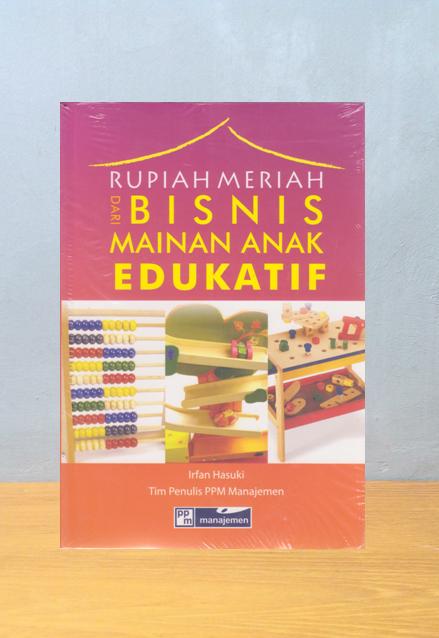 RUPIAH MERIAH DARI BISNIS MAINAN ANAK EDUKATIF, Irfan Hasuki, Tim Penulis PPM Manajemen