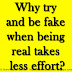 Why try and be fake when being real takes less effort?
