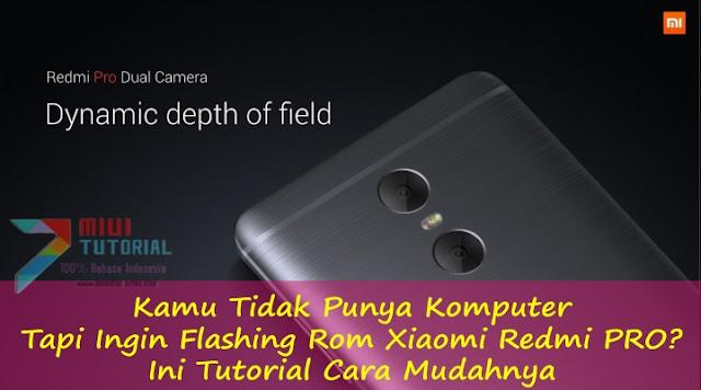 Kamu Tidak Punya Komputer Tapi Ingin Flashing Rom Xiaomi Redmi PRO? Ini Tutorial Cara Mudahnya