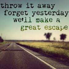 short inspirational quotes about love: Throw it away forget yesterday we'll make a great escape