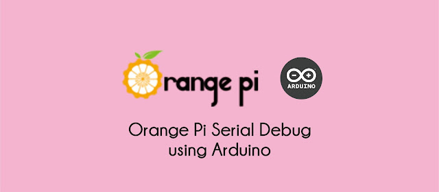 Orange Pi Serial Debug using Arduino Uno as USB Serial TTL