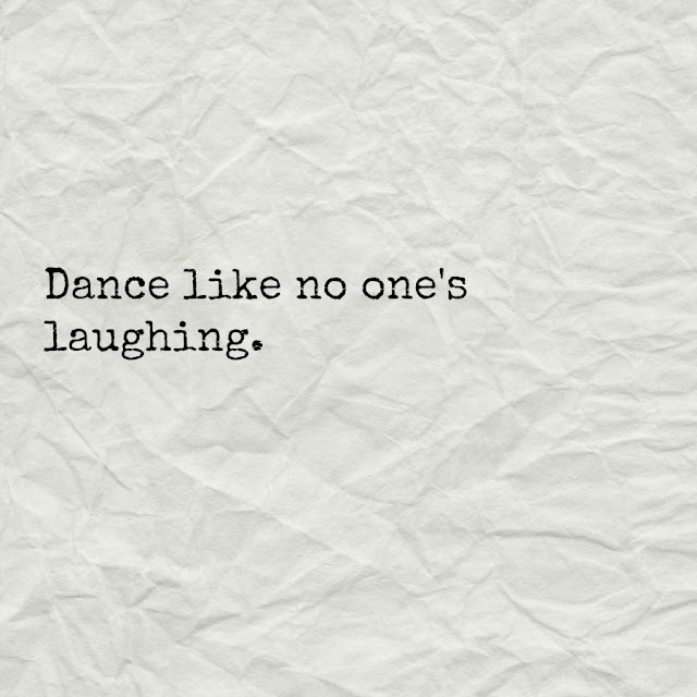 My husband's funny sayings. Dance like no one's laughing.