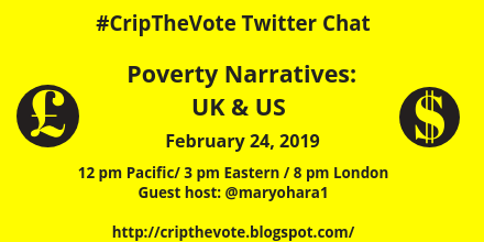 Graphic with yellow background and black text that reads: #CripTheVote Twitter Chat, Poverty Narratives: UK & US, February 24, 2019, 12 pm Pacific, 1 pm Mountain, 2 pm Central, 3 pm Eastern, 8 pm London, Guest host: @maryohara1, http://cripthevote.blogspot.com