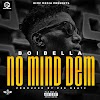 MUSIC: Boibella - No Mind Them [Produced By PeeBeatz]