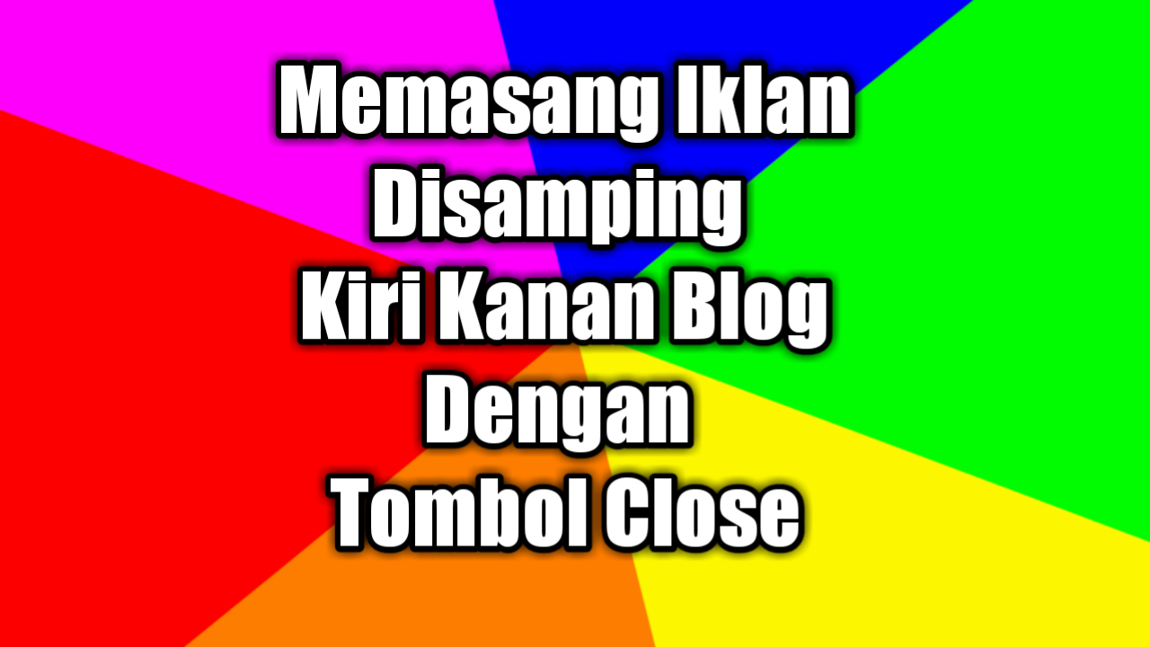 Cara Memasang Iklan Di Samping Kiri Kanan Blog Dengan Tombol Close