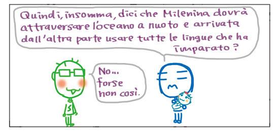 Quindi, insomma, dici che Milenina dovrà attraversare l'oceano a nuoto e arrivata dall'altra parte usare tutte le lingue che ha imparato? No... forse non così.