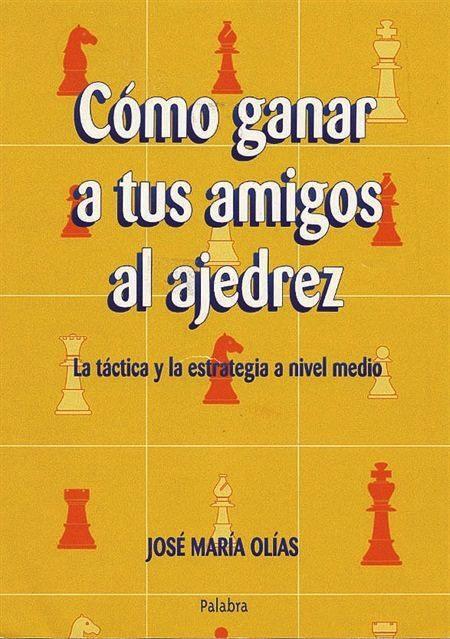 Como ganar a tus amigos al ajedrez: La táctica y la estrategia a nivel medio – José María Olías