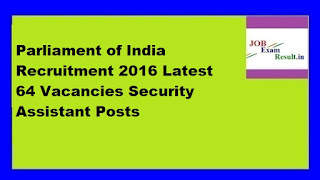 Parliament of India Recruitment 2016 Latest 64 Vacancies Security Assistant Posts