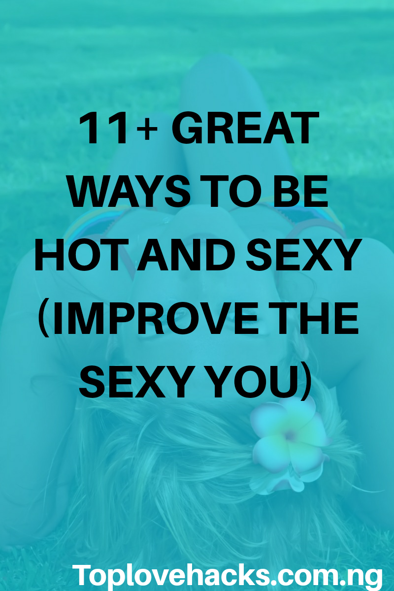 11+ Great ways to be hot and sexy (Improve The Sexy You)
