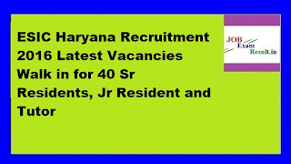 ESIC Haryana Recruitment 2016 Latest Vacancies Walk in for 40 Sr Residents, Jr Resident and Tutor