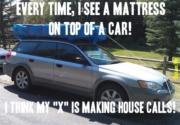 Everytime,I See A Mattress On A Car! I Think MY X Is Making Housecalls