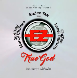 [Music] Download EeZee Tee – TRUE GOD feat. Mercy Chinwo (EeZee Conceptz All Stars)